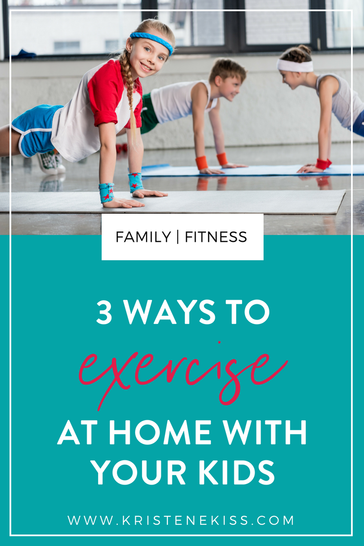 3 ways to exercise at home with your kids from www.kristenekiss.com